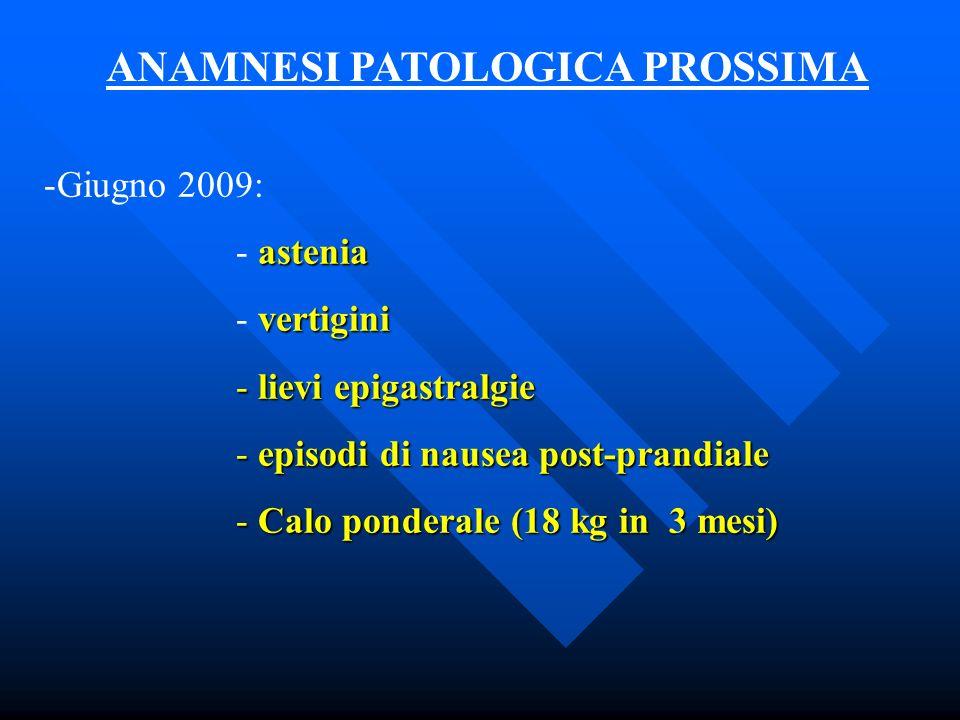 ANAMNESI PATOLOGICA PROSSIMA -Giugno 2009: astenia - astenia vertigini - vertigini - lievi epigastralgie - episodi di nausea post-prandiale - Calo pon