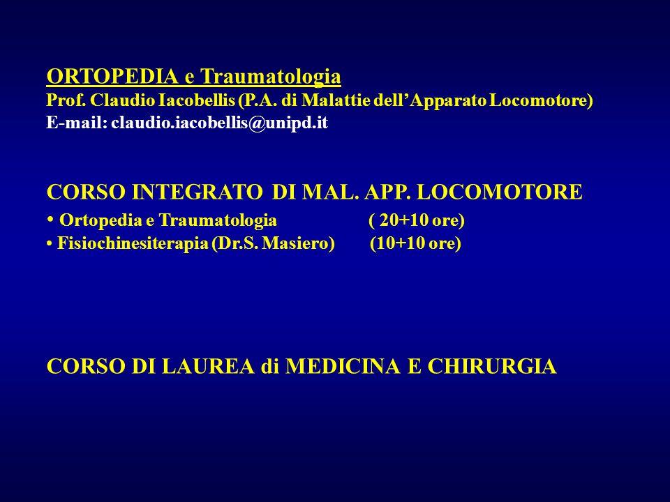 ORTOPEDIA e Traumatologia Prof. Claudio Iacobellis (P.A. di Malattie dellApparato Locomotore) E-mail: claudio.iacobellis@unipd.it CORSO INTEGRATO DI M