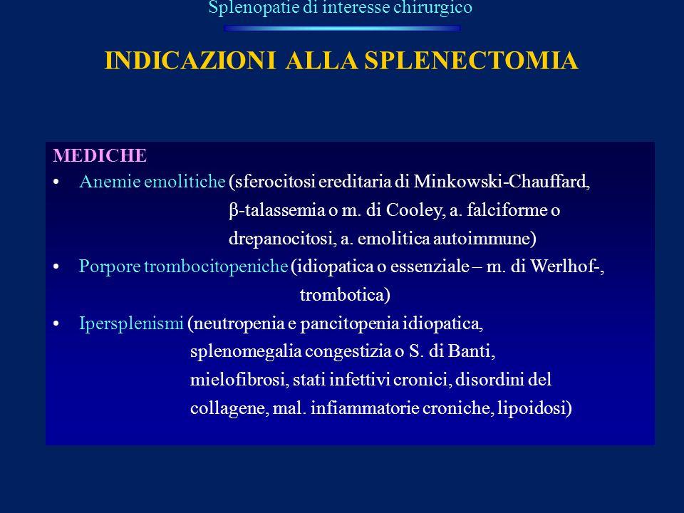 INDICAZIONI ALLA SPLENECTOMIA MEDICHE Anemie emolitiche (sferocitosi ereditaria di Minkowski-Chauffard, β-talassemia o m. di Cooley, a. falciforme o d