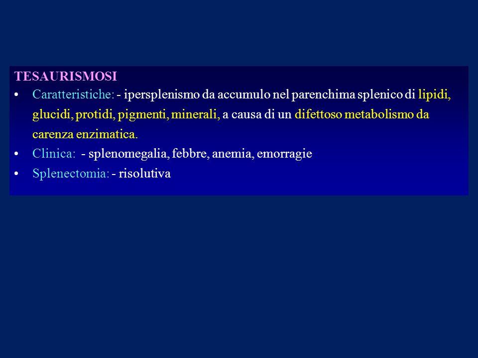 TESAURISMOSI Caratteristiche: - ipersplenismo da accumulo nel parenchima splenico di lipidi, glucidi, protidi, pigmenti, minerali, a causa di un difet