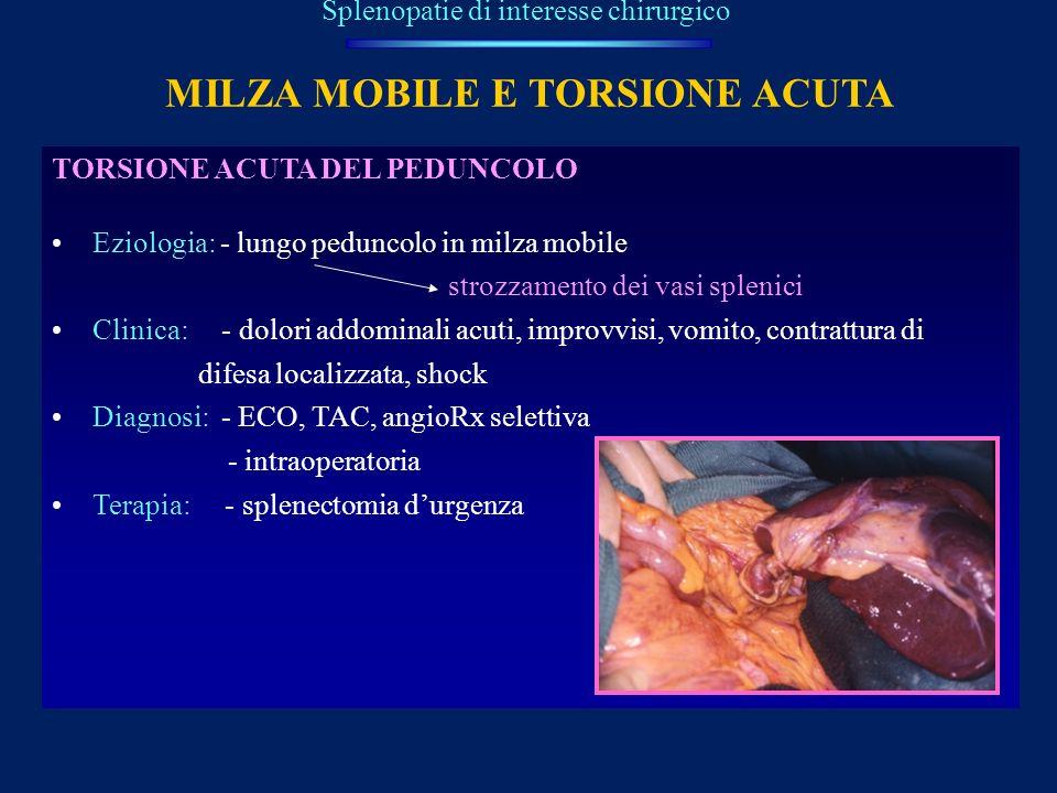MILZA MOBILE E TORSIONE ACUTA Splenopatie di interesse chirurgico TORSIONE ACUTA DEL PEDUNCOLO Eziologia: - lungo peduncolo in milza mobile strozzamen