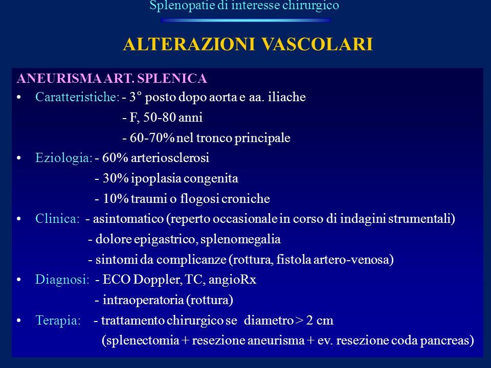 ALTERAZIONI VASCOLARI Splenopatie di interesse chirurgico ANEURISMA ART. SPLENICA Caratteristiche: - 3° posto dopo aorta e aa. iliache - F, 50-80 anni