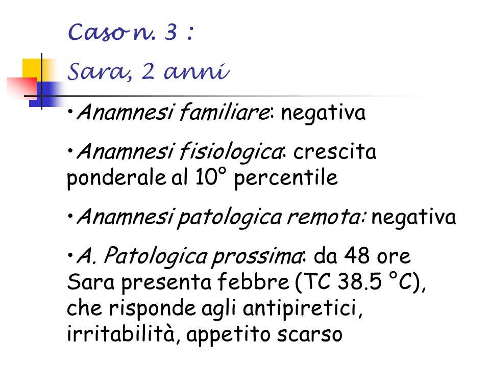 Caso n. 3 : Sara, 2 anni Anamnesi familiare: negativa Anamnesi fisiologica: crescita ponderale al 10° percentile Anamnesi patologica remota: negativa