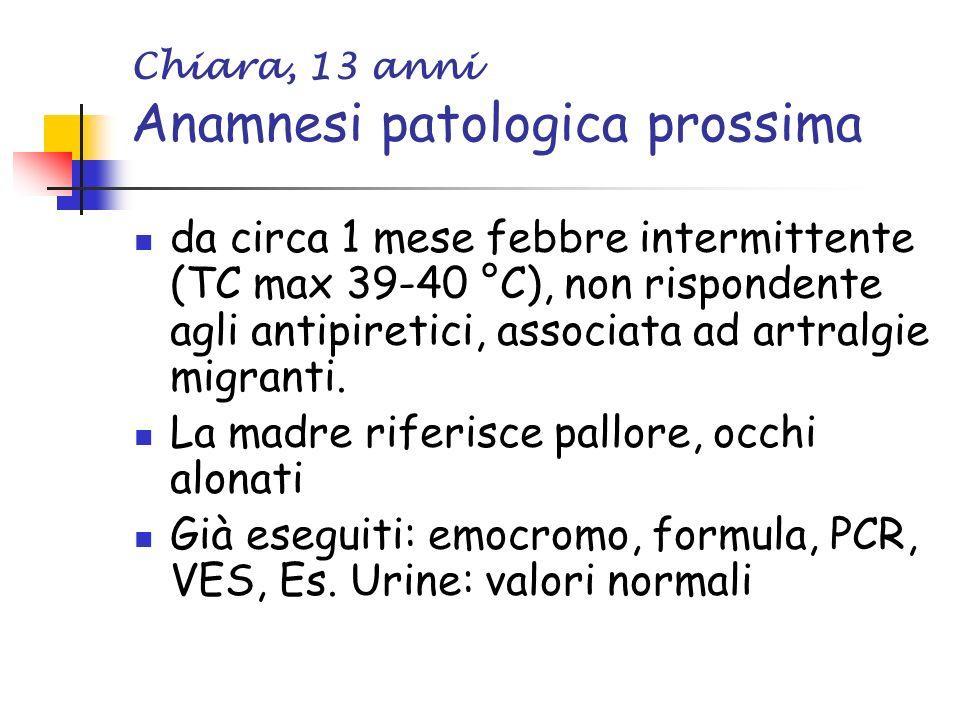 Chiara, 13 anni Anamnesi patologica prossima da circa 1 mese febbre intermittente (TC max 39-40 °C), non rispondente agli antipiretici, associata ad artralgie migranti.