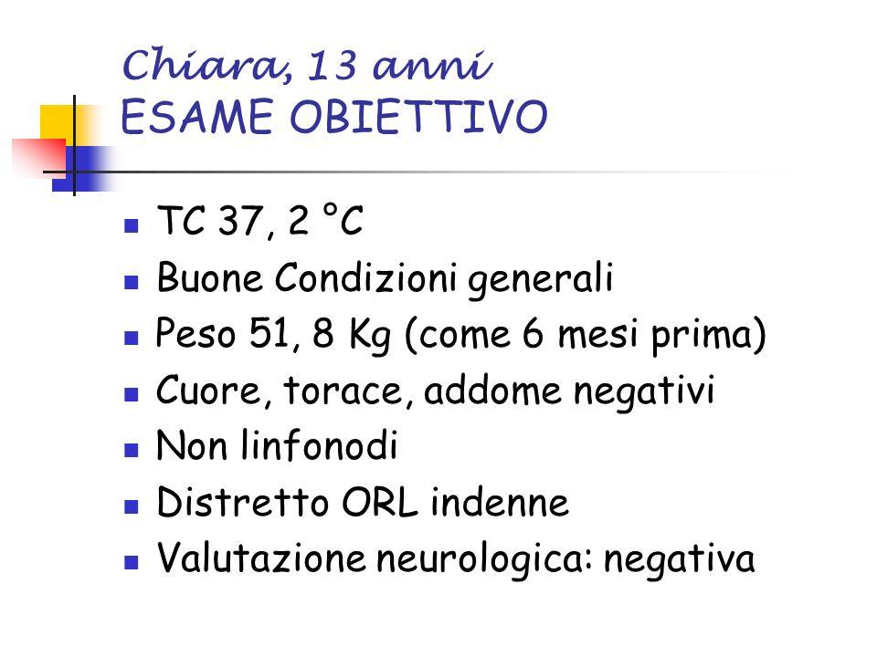 Chiara, 13 anni ESAME OBIETTIVO TC 37, 2 °C Buone Condizioni generali Peso 51, 8 Kg (come 6 mesi prima) Cuore, torace, addome negativi Non linfonodi Distretto ORL indenne Valutazione neurologica: negativa