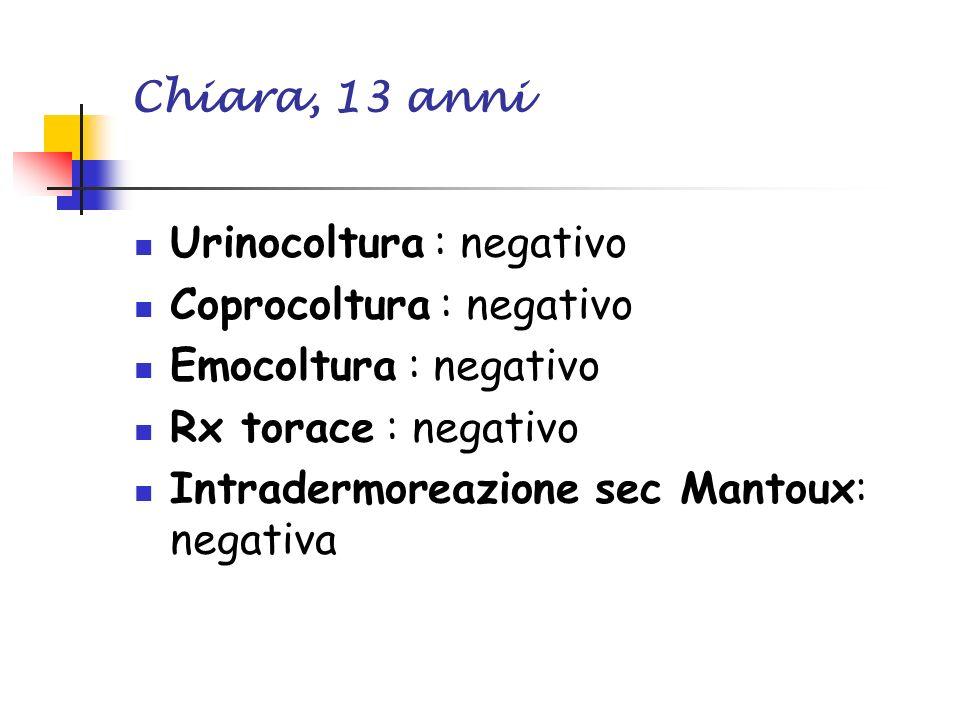 Chiara, 13 anni Urinocoltura : negativo Coprocoltura : negativo Emocoltura : negativo Rx torace : negativo Intradermoreazione sec Mantoux: negativa