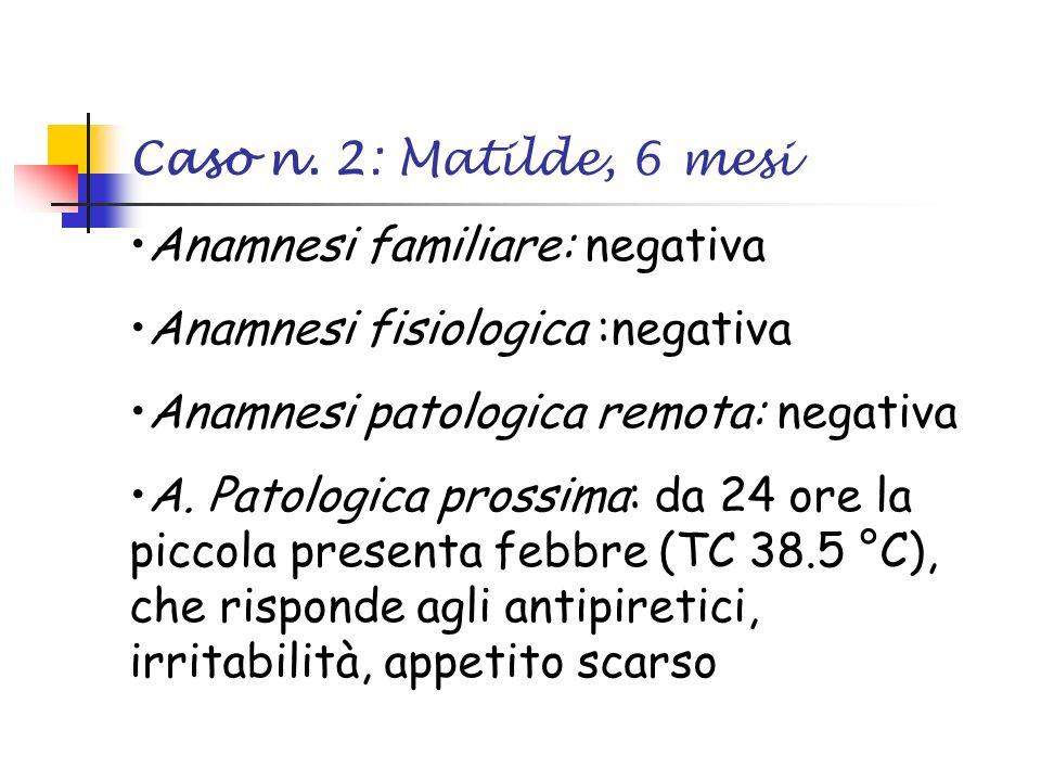 Caso n. 2: Matilde, 6 mesi Anamnesi familiare: negativa Anamnesi fisiologica :negativa Anamnesi patologica remota: negativa A. Patologica prossima: da