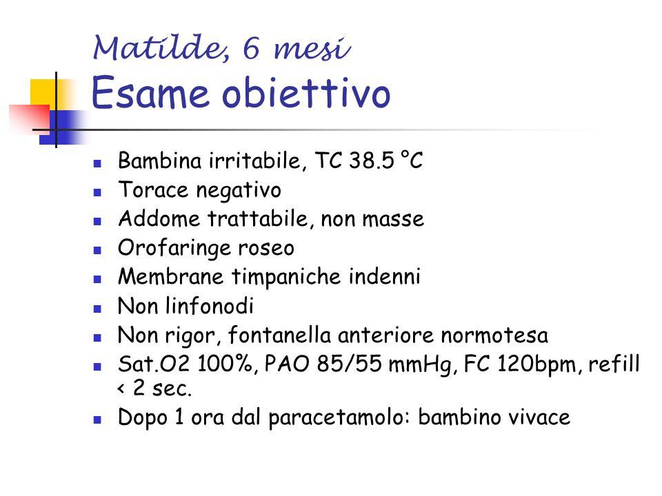 Matilde, 6 mesi Esame obiettivo Bambina irritabile, TC 38.5 °C Torace negativo Addome trattabile, non masse Orofaringe roseo Membrane timpaniche indenni Non linfonodi Non rigor, fontanella anteriore normotesa Sat.O2 100%, PAO 85/55 mmHg, FC 120bpm, refill < 2 sec.
