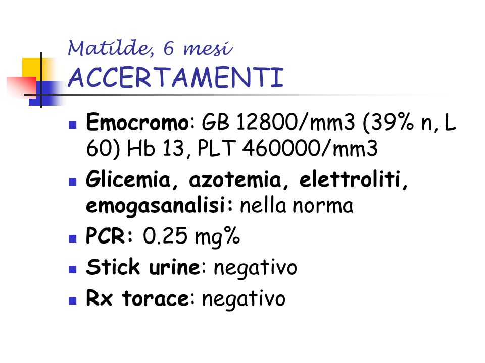 Matilde, 6 mesi ACCERTAMENTI Emocromo: GB 12800/mm3 (39% n, L 60) Hb 13, PLT 460000/mm3 Glicemia, azotemia, elettroliti, emogasanalisi: nella norma PCR: 0.25 mg% Stick urine: negativo Rx torace: negativo