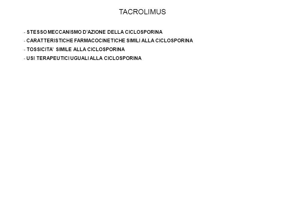 TACROLIMUS - STESSO MECCANISMO DAZIONE DELLA CICLOSPORINA - CARATTERISTICHE FARMACOCINETICHE SIMILI ALLA CICLOSPORINA - TOSSICITA SIMILE ALLA CICLOSPORINA - USI TERAPEUTICI UGUALI ALLA CICLOSPORINA