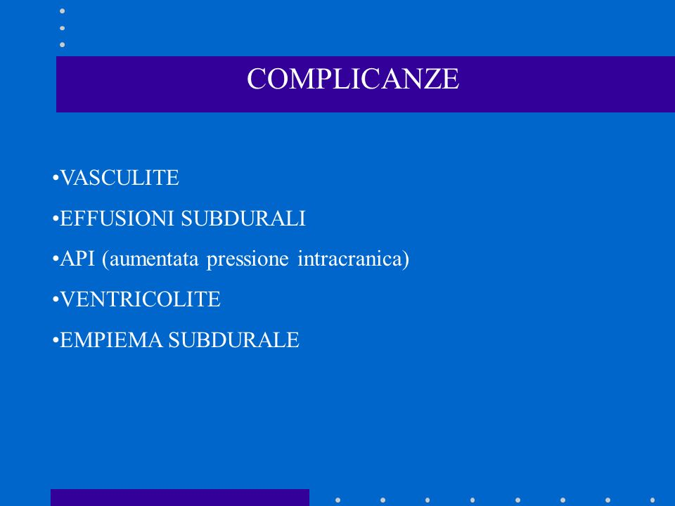 COMPLICANZE VASCULITE EFFUSIONI SUBDURALI API (aumentata pressione intracranica) VENTRICOLITE EMPIEMA SUBDURALE