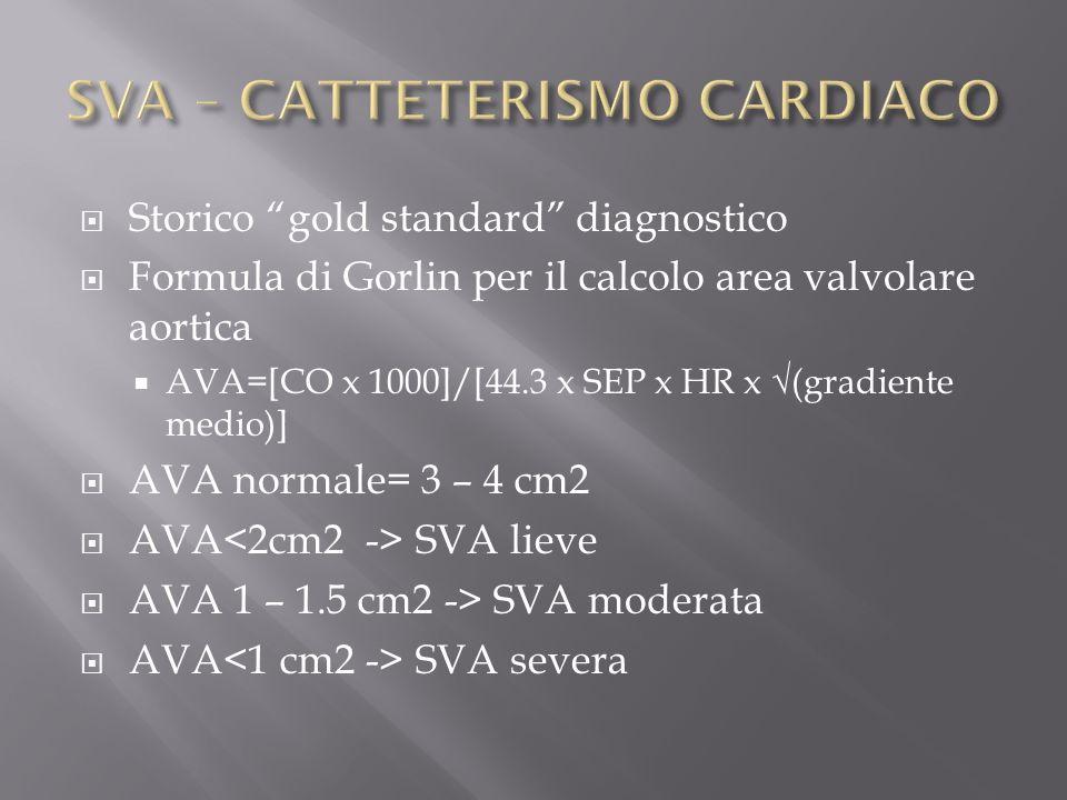 Storico gold standard diagnostico Formula di Gorlin per il calcolo area valvolare aortica AVA=[CO x 1000]/[44.3 x SEP x HR x (gradiente medio)] AVA normale= 3 – 4 cm2 AVA SVA lieve AVA 1 – 1.5 cm2 -> SVA moderata AVA SVA severa