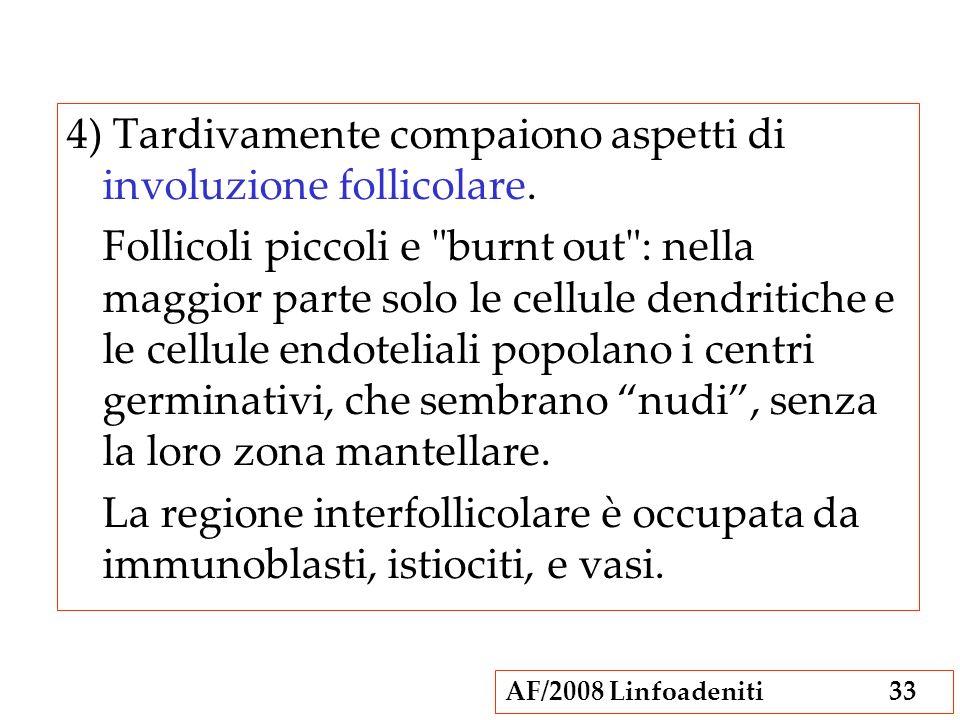 AF/2008 Linfoadeniti33 4) Tardivamente compaiono aspetti di involuzione follicolare. Follicoli piccoli e