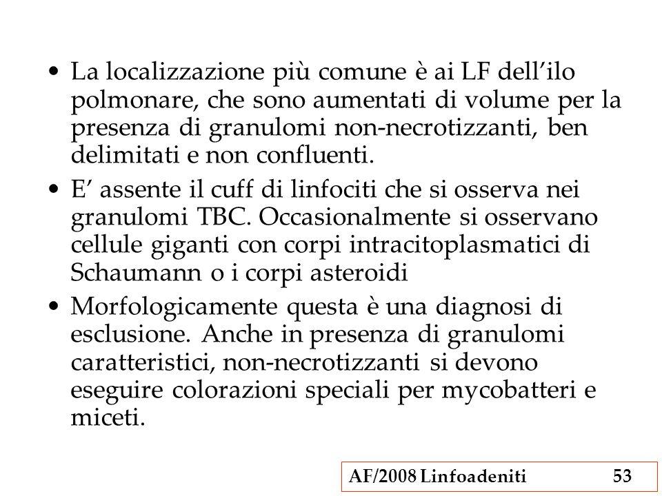 AF/2008 Linfoadeniti53 La localizzazione più comune è ai LF dellilo polmonare, che sono aumentati di volume per la presenza di granulomi non-necrotizz