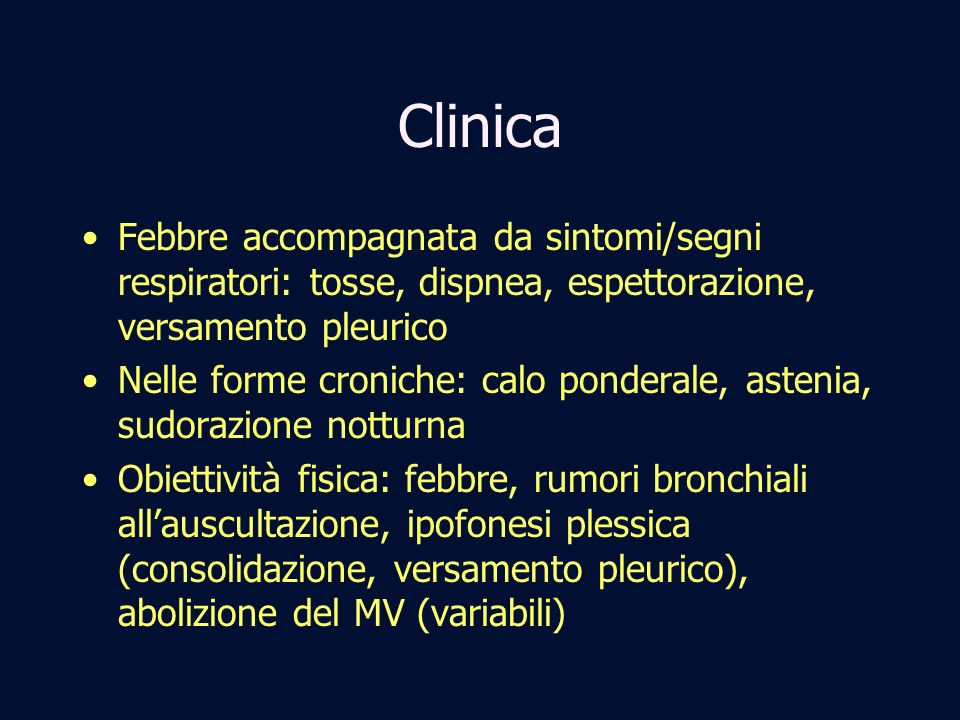 Clinica Febbre accompagnata da sintomi/segni respiratori: tosse, dispnea, espettorazione, versamento pleurico Nelle forme croniche: calo ponderale, as