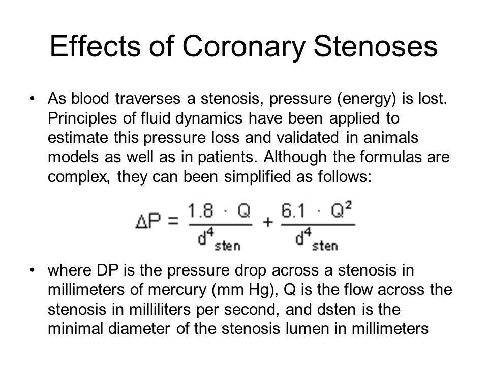Effects of Coronary Stenoses As blood traverses a stenosis, pressure (energy) is lost. Principles of fluid dynamics have been applied to estimate this