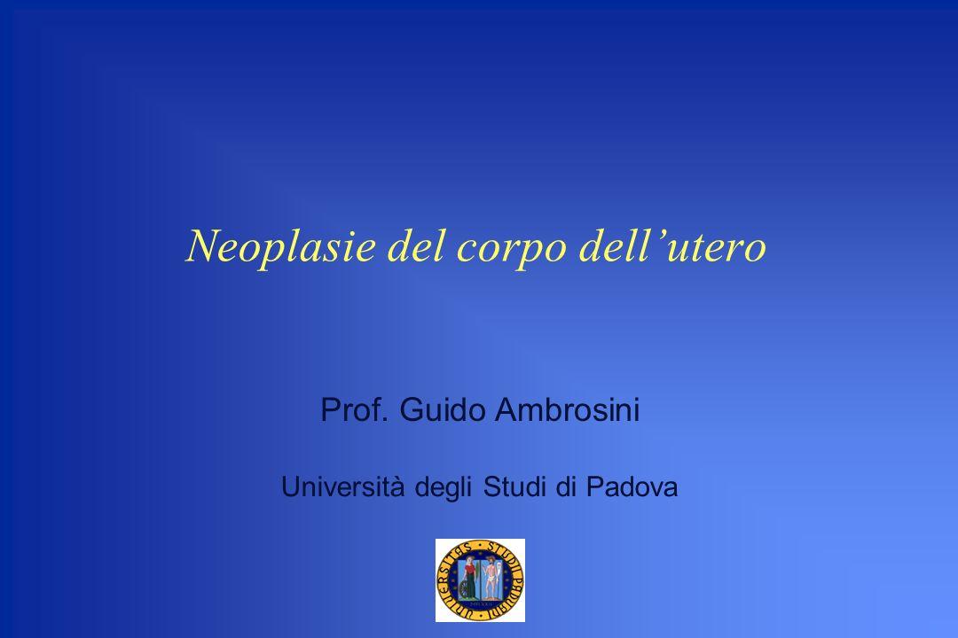 Neoplasie del corpo dellutero Prof. Guido Ambrosini Università degli Studi di Padova