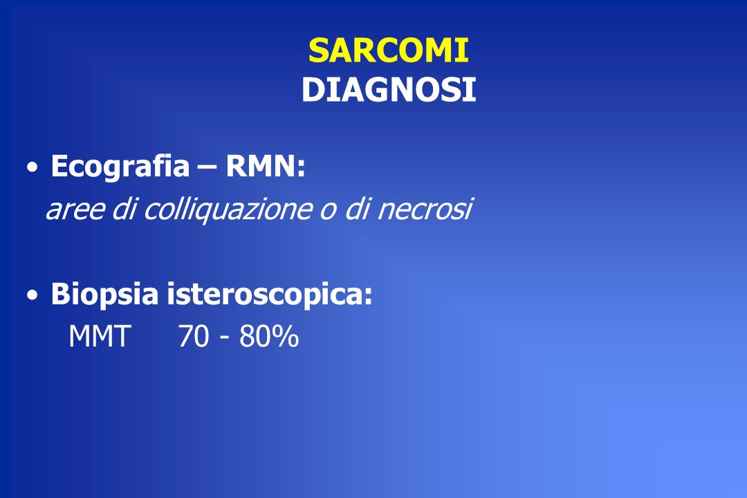 SARCOMI DIAGNOSI Ecografia – RMN: aree di colliquazione o di necrosi Biopsia isteroscopica: MMT 70 - 80%