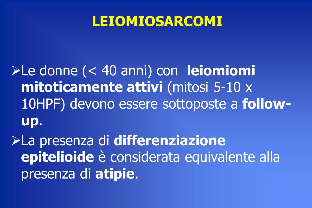 LEIOMIOSARCOMI Le donne (< 40 anni) con leiomiomi mitoticamente attivi (mitosi 5-10 x 10HPF) devono essere sottoposte a follow- up. La presenza di dif