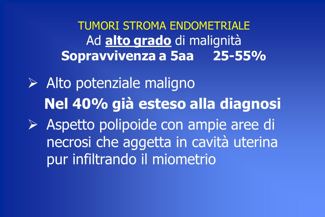 TUMORI STROMA ENDOMETRIALE Ad alto grado di malignità Sopravvivenza a 5aa 25-55% Alto potenziale maligno Nel 40% già esteso alla diagnosi Aspetto poli