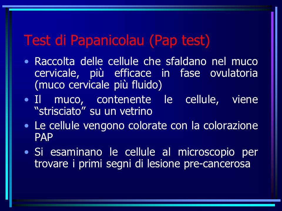 Test di Papanicolau (Pap test) Raccolta delle cellule che sfaldano nel muco cervicale, più efficace in fase ovulatoria (muco cervicale più fluido) Il muco, contenente le cellule, viene strisciato su un vetrino Le cellule vengono colorate con la colorazione PAP Si esaminano le cellule al microscopio per trovare i primi segni di lesione pre-cancerosa