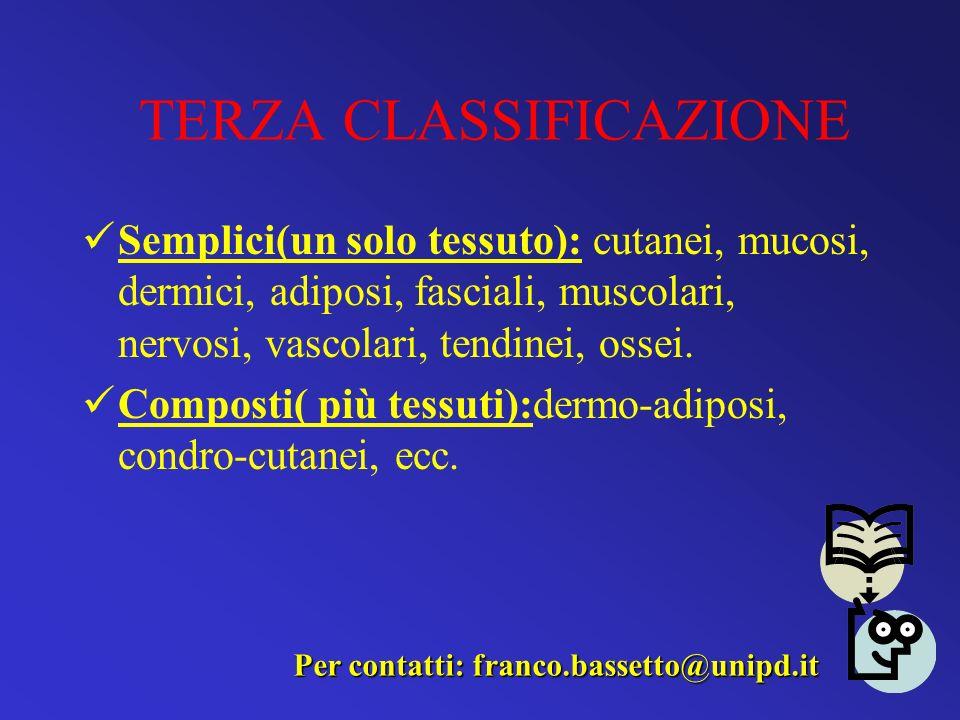 TERZA CLASSIFICAZIONE Semplici(un solo tessuto): cutanei, mucosi, dermici, adiposi, fasciali, muscolari, nervosi, vascolari, tendinei, ossei. Composti