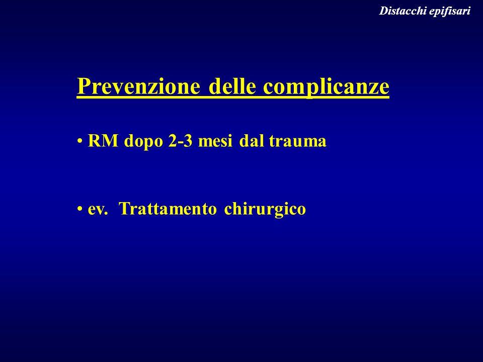 Distacchi epifisari Prevenzione delle complicanze RM dopo 2-3 mesi dal trauma ev. Trattamento chirurgico