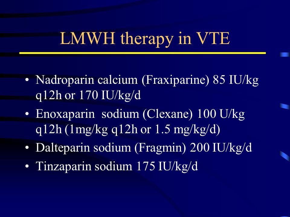 LMWH therapy in VTE Nadroparin calcium (Fraxiparine) 85 IU/kg q12h or 170 IU/kg/d Enoxaparin sodium (Clexane) 100 U/kg q12h (1mg/kg q12h or 1.5 mg/kg/