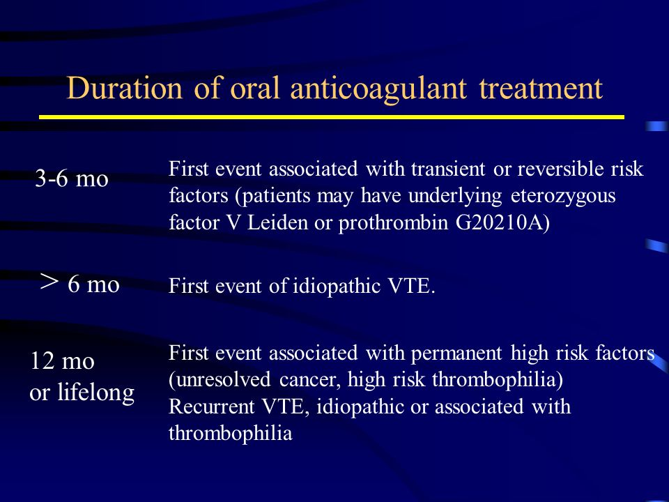 Duration of oral anticoagulant treatment 3-6 mo First event associated with transient or reversible risk factors (patients may have underlying eterozy