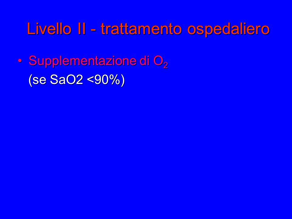Livello II - trattamento ospedaliero Supplementazione di O 2Supplementazione di O 2 (se SaO2 <90%)