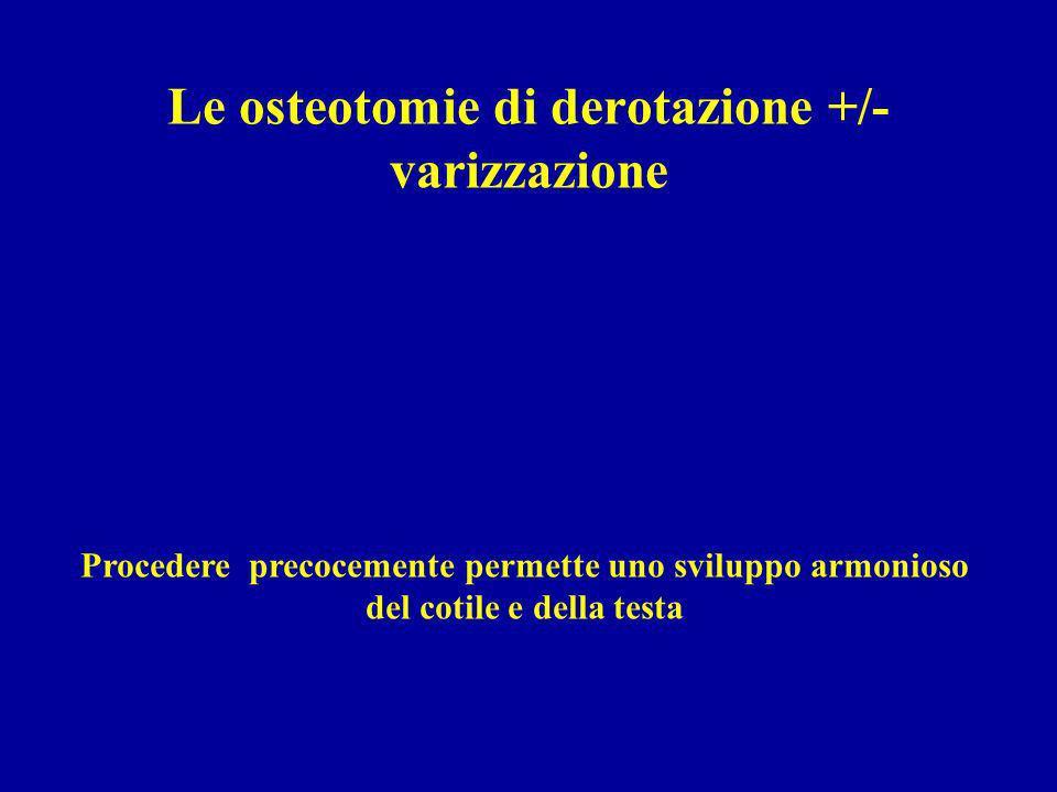 Le osteotomie di derotazione +/- varizzazione Procedere precocemente permette uno sviluppo armonioso del cotile e della testa