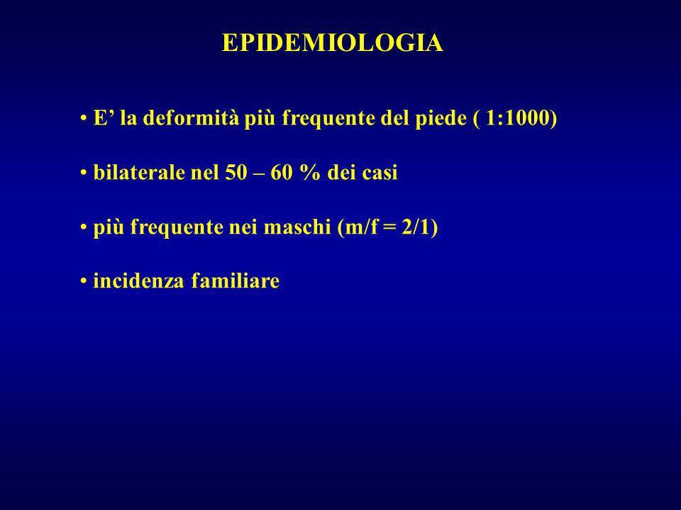 EPIDEMIOLOGIA E la deformità più frequente del piede ( 1:1000) bilaterale nel 50 – 60 % dei casi più frequente nei maschi (m/f = 2/1) incidenza famili