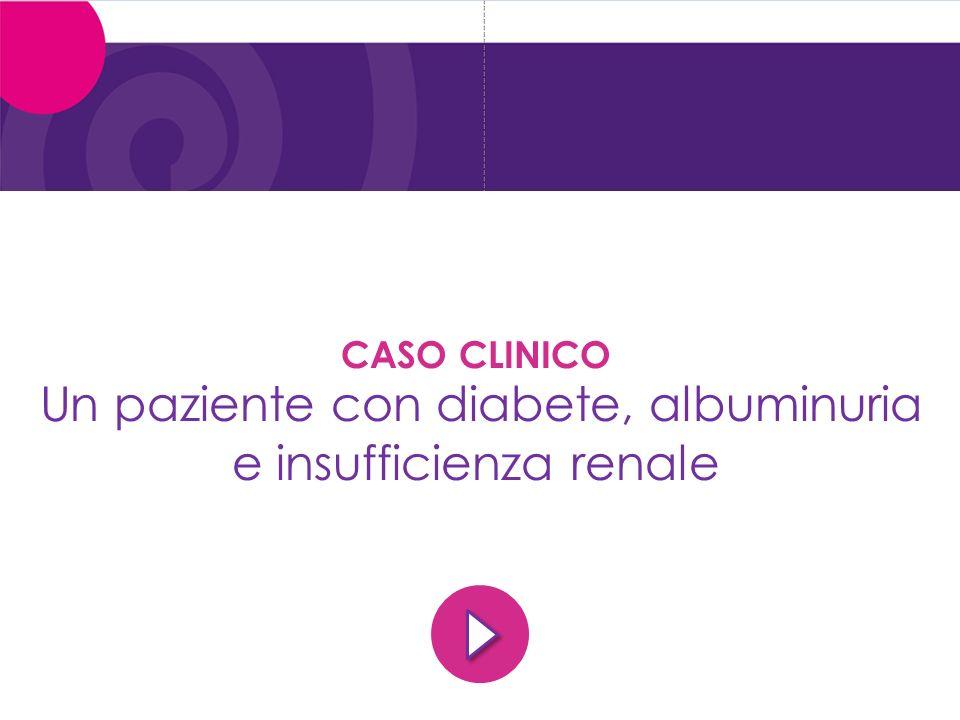 CASO CLINICO Un paziente con diabete, albuminuria e insufficienza renale