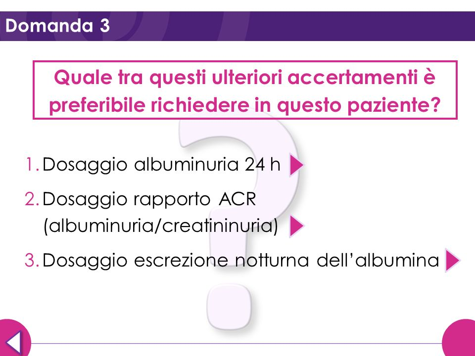 Domanda 3 Quale tra questi ulteriori accertamenti è preferibile richiedere in questo paziente? 1.Dosaggio albuminuria 24 h 2.Dosaggio rapporto ACR (al