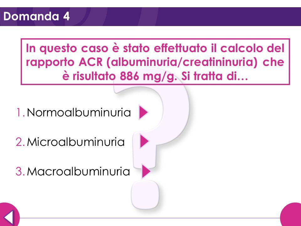 Domanda 4 In questo caso è stato effettuato il calcolo del rapporto ACR (albuminuria/creatininuria) che è risultato 886 mg/g. Si tratta di… 1.Normoalb