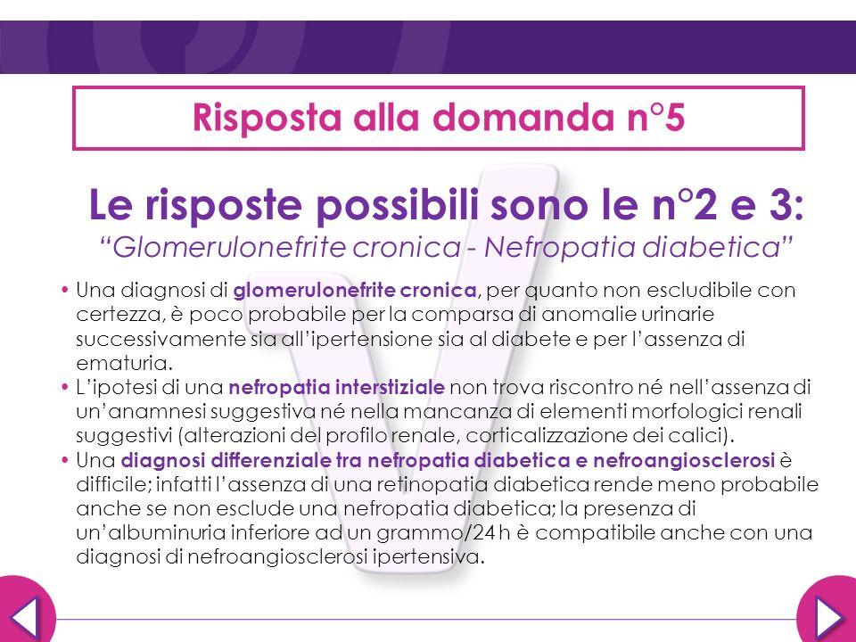 Risposta alla domanda n°5 Le risposte possibili sono le n°2 e 3: Glomerulonefrite cronica - Nefropatia diabetica Una diagnosi di glomerulonefrite cron