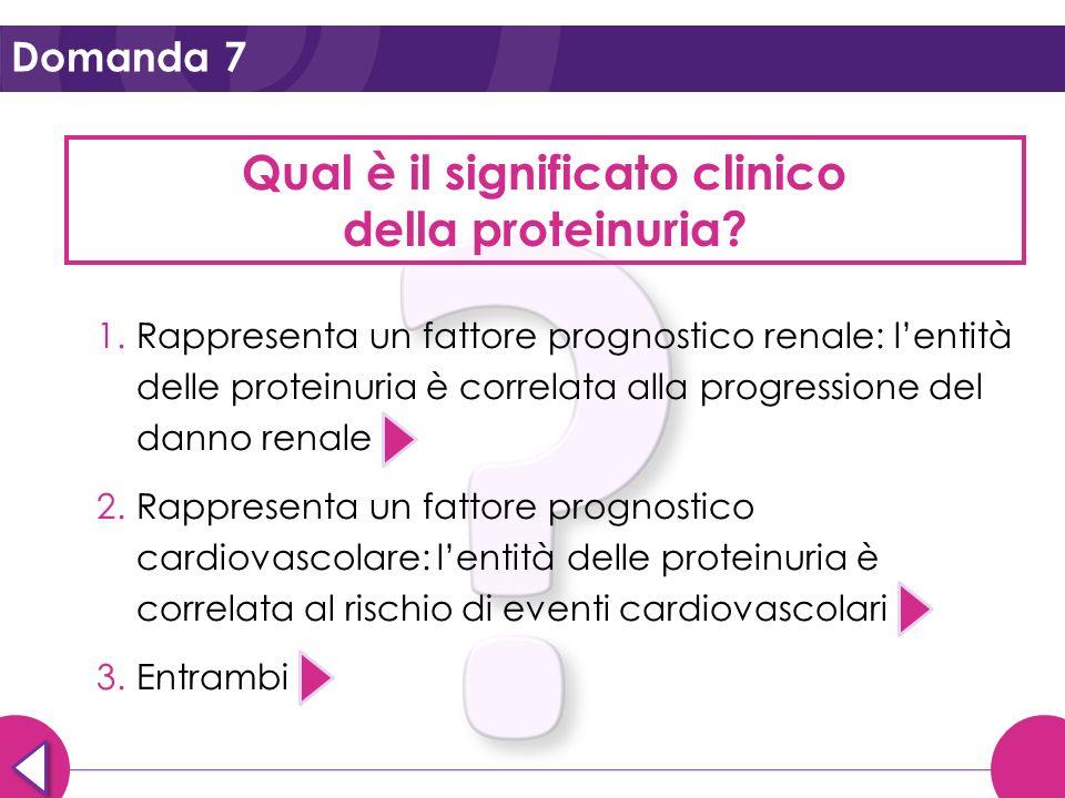 Domanda 7 Qual è il significato clinico della proteinuria? 1.Rappresenta un fattore prognostico renale: lentità delle proteinuria è correlata alla pro