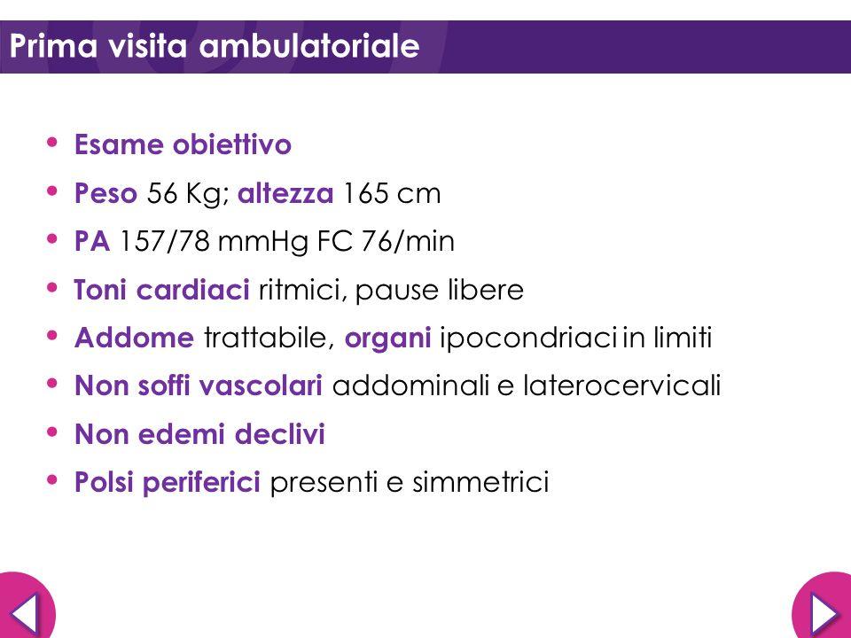 Esame obiettivo Peso 56 Kg; altezza 165 cm PA 157/78 mmHg FC 76/min Toni cardiaci ritmici, pause libere Addome trattabile, organi ipocondriaci in limi