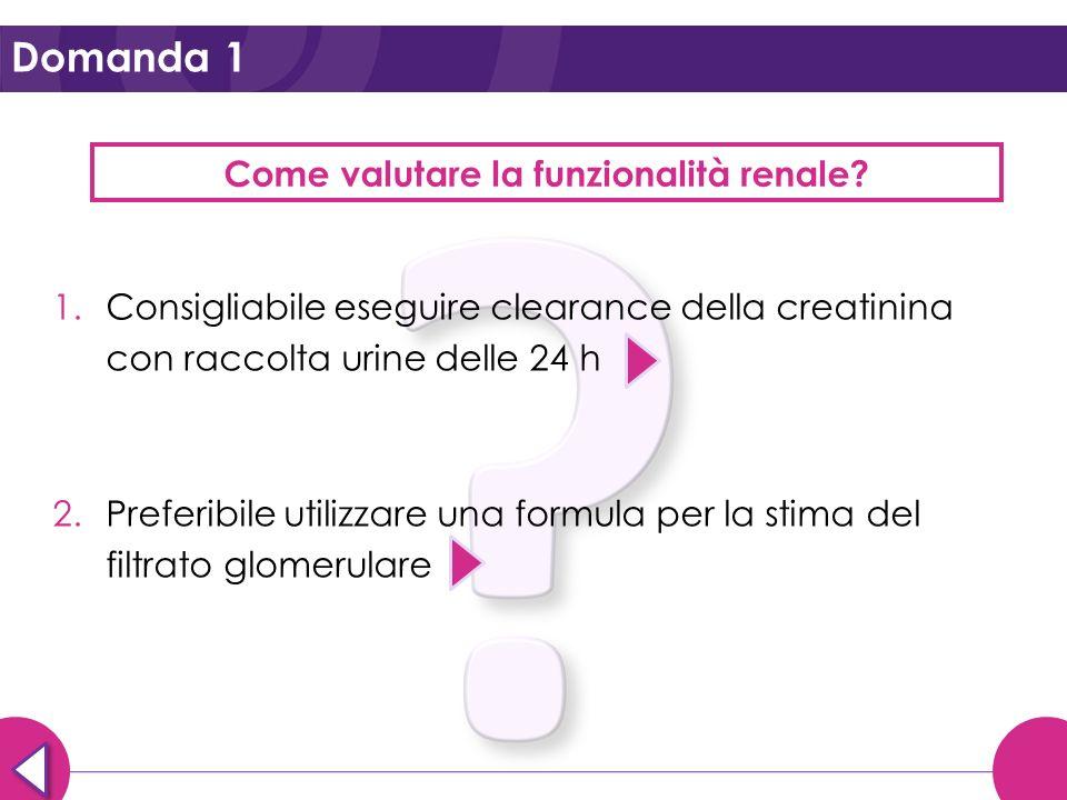 Domanda 1 Come valutare la funzionalità renale? 1.Consigliabile eseguire clearance della creatinina con raccolta urine delle 24 h 2.Preferibile utiliz