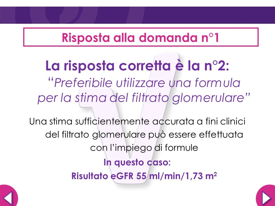 Risposta alla domanda n°1 La risposta corretta è la n°2: Preferibile utilizzare una formula per la stima del filtrato glomerulare Una stima sufficient
