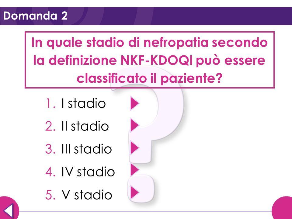 Domanda 2 In quale stadio di nefropatia secondo la definizione NKF-KDOQI può essere classificato il paziente? 1.I stadio 2.II stadio 3.III stadio 4.IV