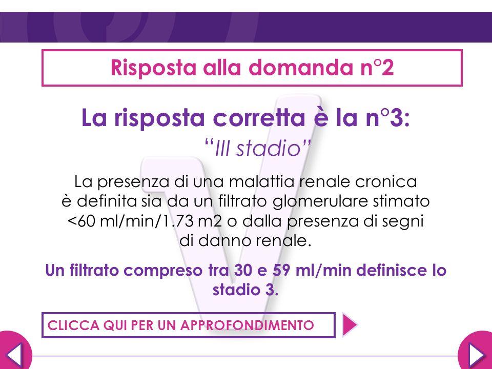 Risposta alla domanda n°2 La risposta corretta è la n°3: III stadio La presenza di una malattia renale cronica è definita sia da un filtrato glomerula