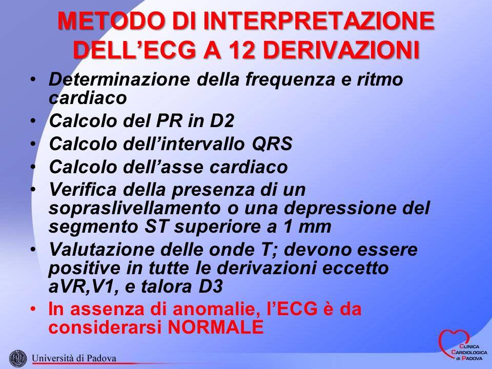 METODO DI INTERPRETAZIONE DELLECG A 12 DERIVAZIONI Determinazione della frequenza e ritmo cardiaco Calcolo del PR in D2 Calcolo dellintervallo QRS Calcolo dellasse cardiaco Verifica della presenza di un sopraslivellamento o una depressione del segmento ST superiore a 1 mm Valutazione delle onde T; devono essere positive in tutte le derivazioni eccetto aVR,V1, e talora D3 In assenza di anomalie, lECG è da considerarsi NORMALE