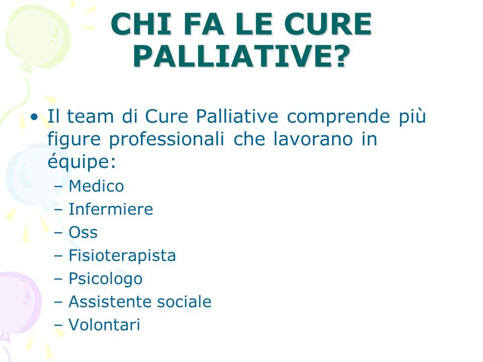 CHI FA LE CURE PALLIATIVE? Il team di Cure Palliative comprende più figure professionali che lavorano in équipe: –Medico –Infermiere –Oss –Fisioterapi