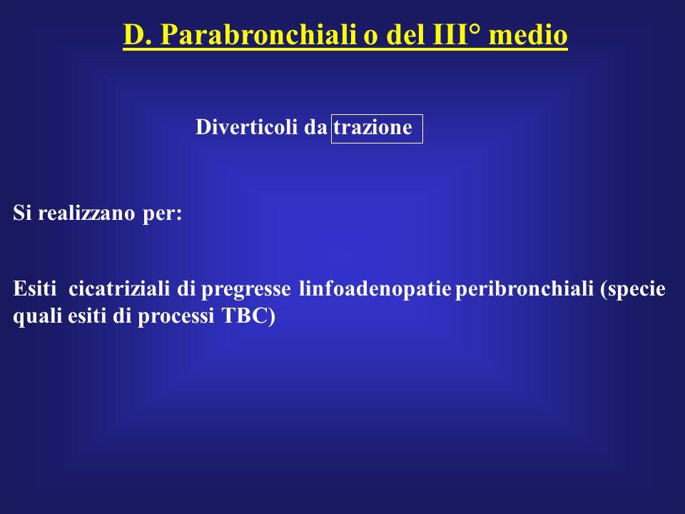 D. Parabronchiali o del III° medio Diverticoli da trazione Si realizzano per: Esiti cicatriziali di pregresse linfoadenopatie peribronchiali (specie q