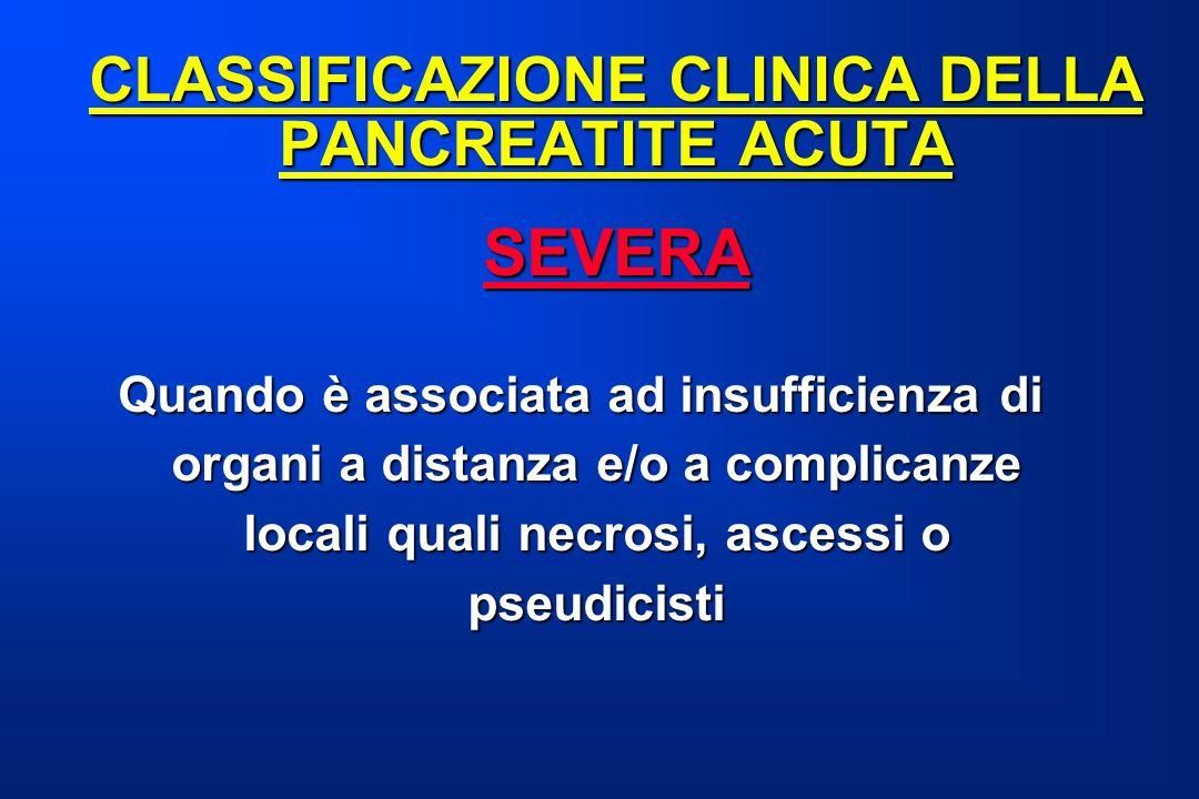 CLASSIFICAZIONE CLINICA DELLA PANCREATITE ACUTA SEVERA SEVERA Quando è associata ad insufficienza di organi a distanza e/o a complicanze locali quali