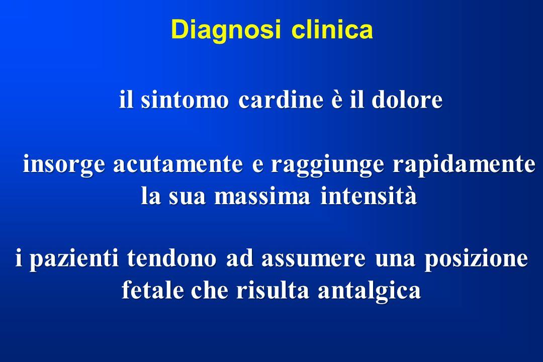 Diagnosi clinica il sintomo cardine è il dolore insorge acutamente e raggiunge rapidamente la sua massima intensità i pazienti tendono ad assumere una
