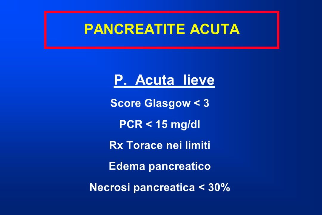 P. Acuta lieve Score Glasgow < 3 PCR < 15 mg/dl Rx Torace nei limiti Edema pancreatico Necrosi pancreatica < 30% PANCREATITE ACUTA