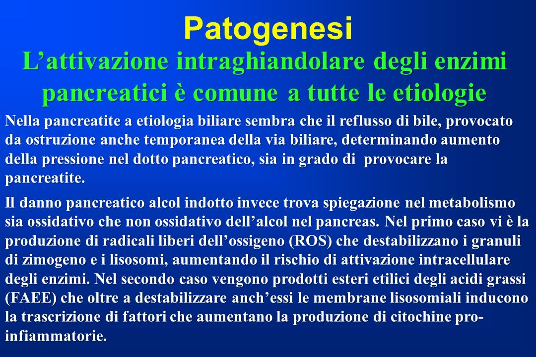 Patogenesi Lattivazione intraghiandolare degli enzimi pancreatici è comune a tutte le etiologie Nella pancreatite a etiologia biliare sembra che il re