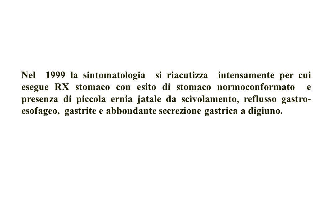 Nel 1999 la sintomatologia si riacutizza intensamente per cui esegue RX stomaco con esito di stomaco normoconformato e presenza di piccola ernia jatale da scivolamento, reflusso gastro- esofageo, gastrite e abbondante secrezione gastrica a digiuno.